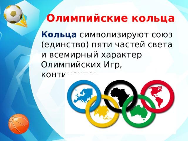 Олимпийские кольца Кольца символизируют союз (единство) пяти частей света и всемирный характер Олимпийских Игр, континентов.