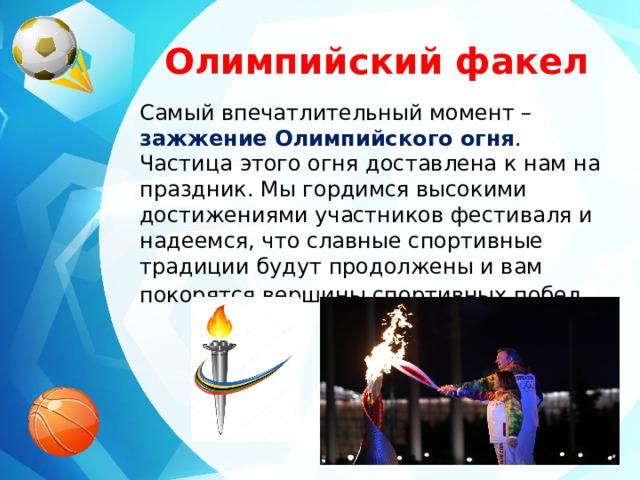 Олимпийский факел Самый впечатлительный момент – зажжение Олимпийского огня . Частица этого огня доставлена к нам на праздник. Мы гордимся высокими достижениями участников фестиваля и надеемся, что славные спортивные традиции будут продолжены и вам покорятся вершины спортивных побед .