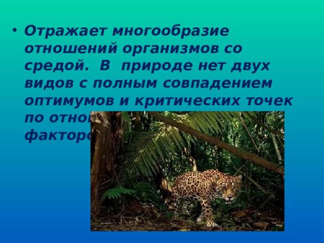 Отражает многообразие отношений организмов со средой. В природе нет двух видов с полным совпадением оптимумов и критических точек по отношению к набору факторов среды. (стр 190 рис 73)