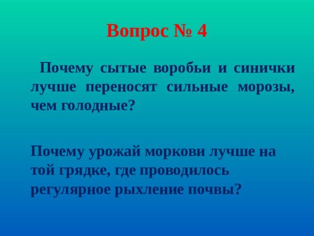 Вопрос № 4  Почему сытые воробьи и синички лучше переносят сильные морозы, чем голодные?   Почему урожай моркови лучше на той грядке, где проводилось регулярное рыхление почвы?
