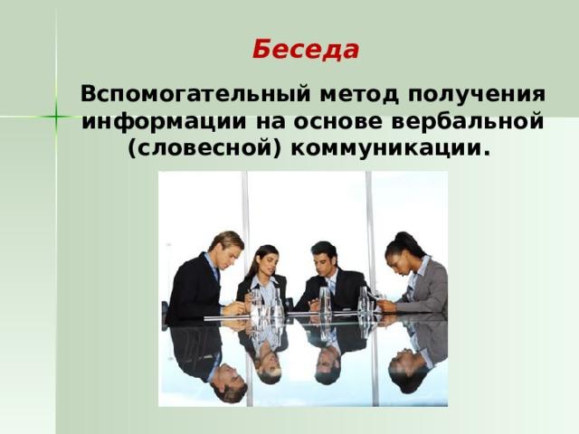 Беседа  Вспомогательный метод получения информации на основе вербальной (словесной) коммуникации .
