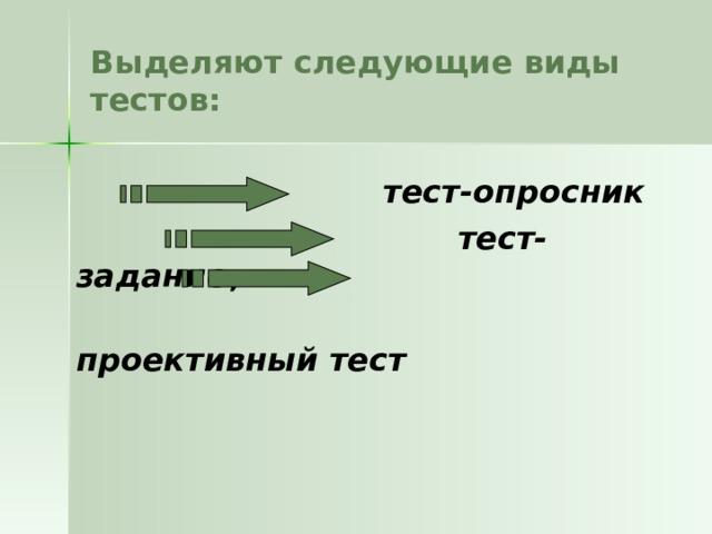 Выделяют следующие виды тестов:   тест-опросник  тест-задание ;  проективный тест