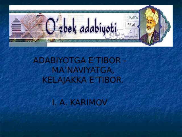 ADABIYOTGA E'TIBOR - MA'NAVIYATGA, KELAJAKKA E'TIBOR. I. A. KARIMOV