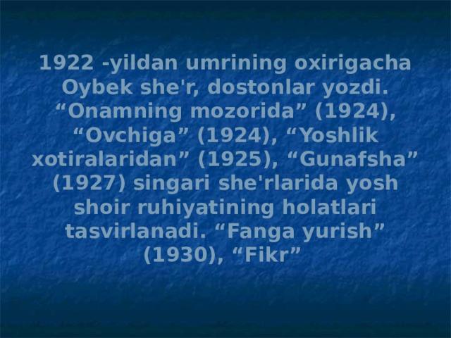 """1922 -yildan umrining oxirigacha Oybek she'r, dostonlar yozdi. """"Onamning mozorida"""" (1924), """"Ovchiga"""" (1924), """"Yoshlik xotiralaridan"""" (1925), """"Gunafsha"""" (1927) singari she'rlarida yosh shoir ruhiyatining holatlari tasvirlanadi. """"Fanga yurish"""" (1930), """"Fikr"""""""