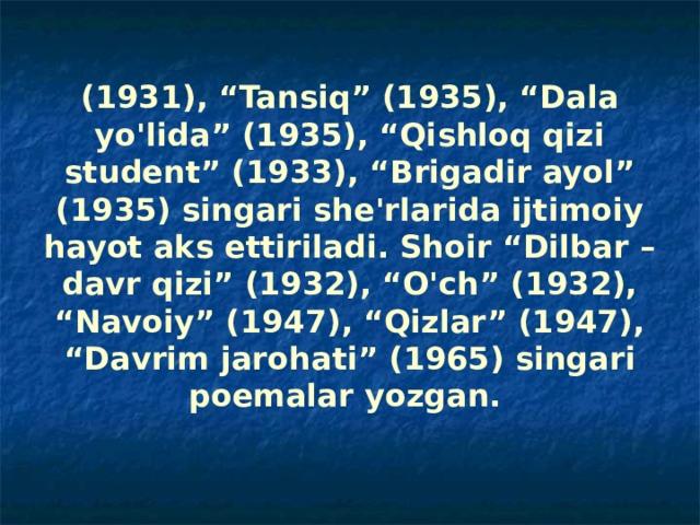"""(1931), """"Tansiq"""" (1935), """"Dala yo'lida"""" (1935), """"Qishloq qizi student"""" (1933), """"Brigadir ayol"""" (1935) singari she'rlarida ijtimoiy hayot aks ettiriladi. Shoir """"Dilbar – davr qizi"""" (1932), """"O'ch"""" (1932), """"Navoiy"""" (1947), """"Qizlar"""" (1947), """"Davrim jarohati"""" (1965) singari poemalar yozgan."""