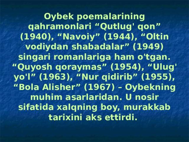"""Oybek poemalarining qahramonlari """"Qutlug' qon"""" (1940), """"Navoiy"""" (1944), """"Oltin vodiydan shabadalar"""" (1949) singari romanlariga ham o'tgan. """"Quyosh qoraymas"""" (1954), """"Ulug' yo'l"""" (1963), """"Nur qidirib"""" (1955), """"Bola Alisher"""" (1967) – Oybekning muhim asarlaridan. U nosir sifatida xalqning boy, murakkab tarixini aks ettirdi."""