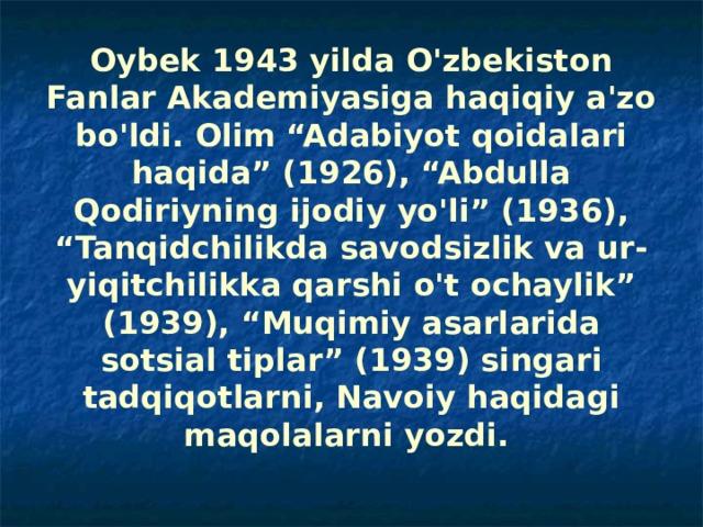 """Oybek 1943 yilda O'zbekiston Fanlar Akademiyasiga haqiqiy a'zo bo'ldi. Olim """"Adabiyot qoidalari haqida"""" (1926), """"Abdulla Qodiriyning ijodiy yo'li"""" (1936), """"Tanqidchilikda savodsizlik va ur-yiqitchilikka qarshi o't ochaylik"""" (1939), """"Muqimiy asarlarida sotsial tiplar"""" (1939) singari tadqiqotlarni, Navoiy haqidagi maqolalarni yozdi."""