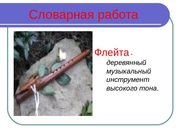 Словарная работа Флейта - деревянный музыкальный инструмент высокого тона.