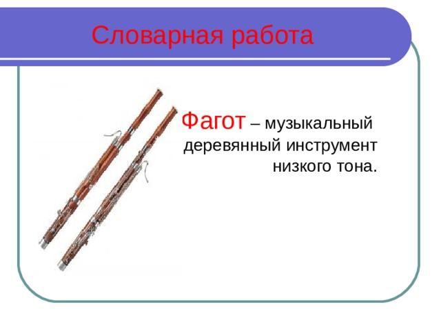 Словарная работа      Фагот – музыкальный     деревянный инструмент низкого тона.