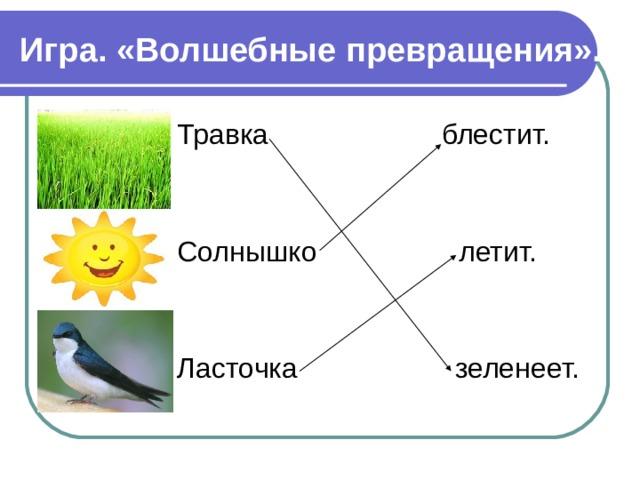 Игра.  «Волшебные  превращения».    Травка  блестит.       Солнышко   летит.       Ласточка зеленеет.