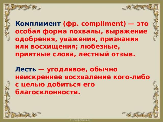 Комплимент (фр. compliment) — это особая форма похвалы, выражение одобрения, уважения, признания или восхищения; любезные, приятные слова, лестный отзыв.   Лесть — угодливое, обычно неискреннее восхваление кого-либо с целью добиться его благосклонности.