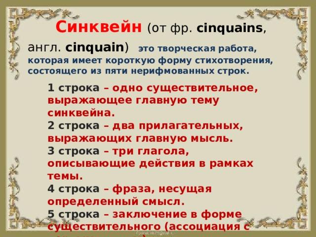 Синквейн  (от фр. cinquains , англ. cinquain )  это творческая работа, которая имеет короткую форму стихотворения, состоящего из пяти нерифмованных строк.  1 строка – одно существительное, выражающее главную тему cинквейна. 2 строка – два прилагательных, выражающих главную мысль. 3 строка – три глагола, описывающие действия в рамках темы. 4 строка – фраза, несущая определенный смысл. 5 строка – заключение в форме существительного (ассоциация с первым словом).