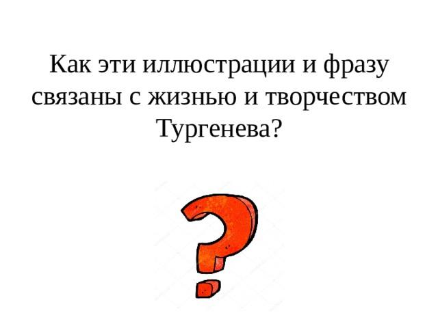 Как эти иллюстрации и фразу связаны с жизнью и творчеством Тургенева?