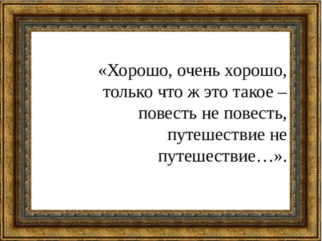 «Хорошо, очень хорошо, только что ж это такое – повесть не повесть, путешествие не путешествие…».