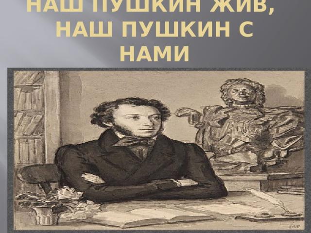 Наш Пушкин жив,  наш Пушкин с нами