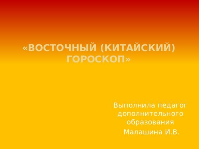 «ВОСТОЧНЫЙ (КИТАЙСКИЙ) ГОРОСКОП»        Выполнила педагог дополнительного образования  Малашина И.В.