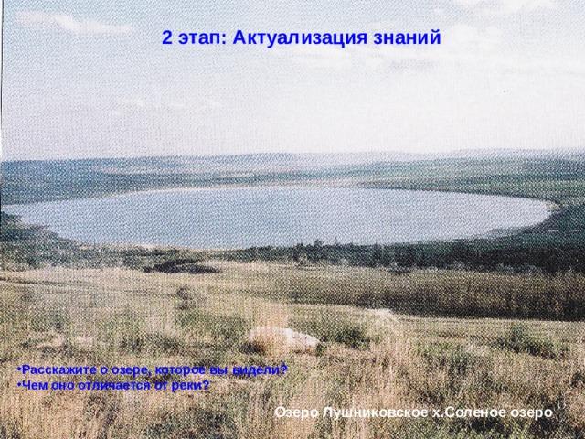 2 этап: Актуализация знаний Расскажите о озере, которое вы видели? Чем оно отличается от реки? Озеро Лушниковское х.Соленое озеро