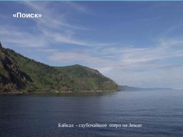 «Поиск»  Байкал - глубочайшее озеро на Земле