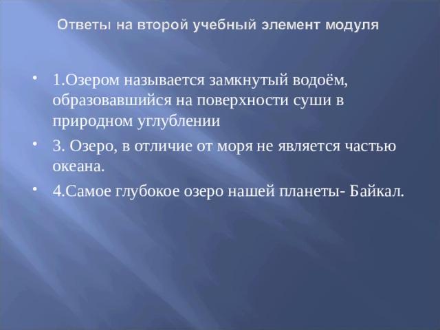 1.Озером называется замкнутый водоём, образовавшийся на поверхности суши в природном углублении 3. Озеро, в отличие от моря не является частью океана. 4.Самое глубокое озеро нашей планеты- Байкал.