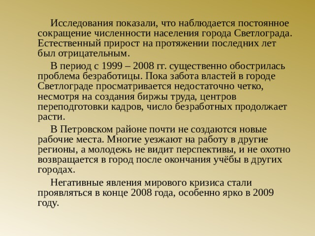 Исследования показали, что наблюдается постоянное сокращение численности населения города Светлограда. Естественный прирост на протяжении последних лет был отрицательным.   В период с 1999 – 2008 гг. существенно обострилась проблема безработицы. Пока забота властей в городе Светлограде просматривается недостаточно четко, несмотря на создания биржы труда, центров переподготовки кадров, число безработных продолжает расти.   В Петровском районе почти не создаются новые рабочие места. Многие уезжают на работу в другие регионы, а молодежь не видит перспективы, и не охотно возвращается в город после окончания учёбы в других городах.   Негативные явления мирового кризиса стали проявляться в конце 2008 года, особенно ярко в 2009 году.