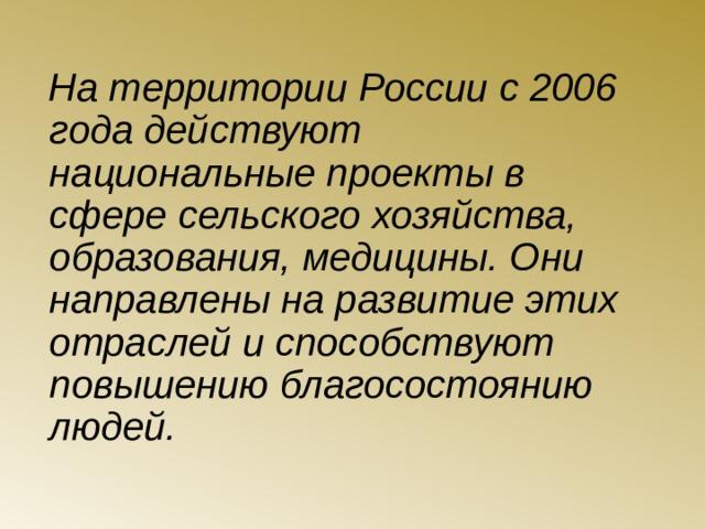 На территории России с 2006 года действуют национальные проекты в сфере сельского хозяйства, образования, медицины. Они направлены на развитие этих отраслей и способствуют повышению благосостоянию людей.