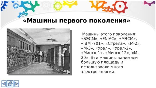 «Машины первого поколения»  Машины этого поколения: «БЭСМ», «ENIAC», «МЭСМ», «IBM -701», «Стрела», «М-2», «М-3», «Урал», «Урал-2», «Минск-1», «Минск-12», «М-20». Эти машины занимали большую площадь и использовали много электроэнергии.