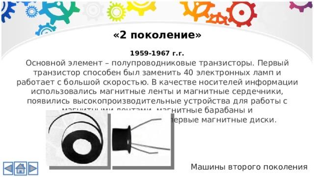 «2 поколение»  1959-1967 г.г. Основной элемент – полупроводниковые транзисторы. Первый транзистор способен был заменить 40 электронных ламп и работает с большой скоростью. В качестве носителей информации использовались магнитные ленты и магнитные сердечники, появились высокопроизводительные устройства для работы с магнитными лентами, магнитные барабаны и  первые магнитные диски. Машины второго поколения