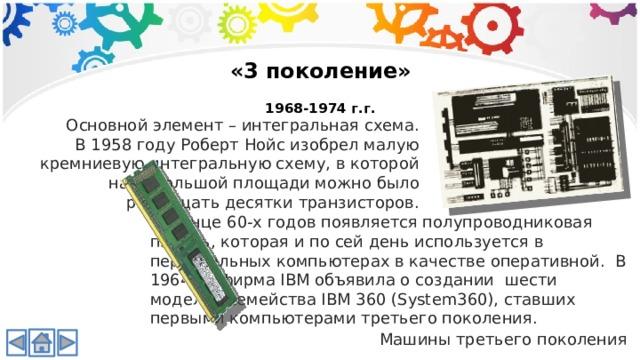«3 поколение»  1968-1974 г.г. Основной элемент – интегральная схема. В 1958 году Роберт Нойс изобрел малую кремниевую интегральную схему, в которой на небольшой площади можно было размещать десятки транзисторов. В конце 60-х годов появляется полупроводниковая память, которая и по сей день используется в персональных компьютерах в качестве оперативной. В 1964 г., фирма IBM объявила о создании шести моделей семейства IBM 360 (System360), ставших первыми компьютерами третьего поколения. Машины третьего поколения