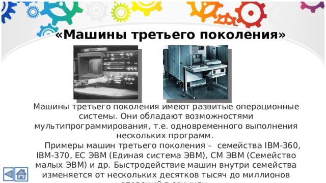 «Машины третьего поколения» Машины третьего поколения имеют развитые операционные системы. Они обладают возможностями мультипрограммирования, т.е. одновременного выполнения нескольких программ.  Примеры машин третьего поколения – семейства IBM-360, IBM-370, ЕС ЭВМ (Единая система ЭВМ), СМ ЭВМ (Семейство малых ЭВМ) и др. Быстродействие машин внутри семейства изменяется от нескольких десятков тысяч до миллионов операций в секунду.