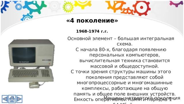 «4 поколение»  1968-1974 г.г. Основной элемент – большая интегральная схема. С начала 80-х, благодаря появлению персональных компьютеров, вычислительная техника становится массовой и общедоступной. С точки зрения структуры машины этого поколения представляют собой многопроцессорные и многомашинные комплексы, работающие на общую память и общее поле внешних устройств. Емкость оперативной памяти порядка 1 – 64 Мбайт. Машины четвертого поколения