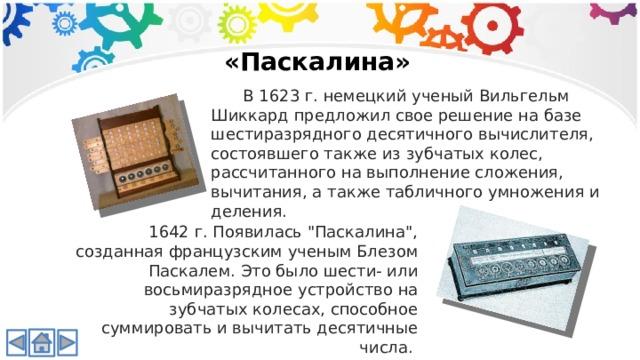 «Паскалина»  В 1623 г. немецкий ученый Вильгельм Шиккард предложил свое решение на базе шестиразрядного десятичного вычислителя, состоявшего также из зубчатых колес, рассчитанного на выполнение сложения, вычитания, а также табличного умножения и деления. 1642 г. Появилась