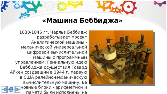 «Машина Беббиджа» 1830-1846 гг. Чарльз Беббидж разрабатывает проект Аналитической машины - механической универсальной цифровой вычислительной машины с программным управлением. Гениальную идею Беббиджа осуществил Говард Айкен создавший в 1944 г. первую в США релейно-механическую вычислительную машину. Ее основные блоки - арифметики и памяти были исполнены на зубчатых колесах.