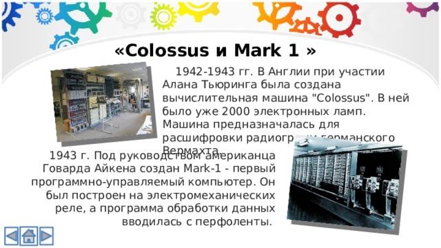 «Colossus и Mark 1 » 1942-1943 гг. В Англии при участии Алана Тьюринга была создана вычислительная машина