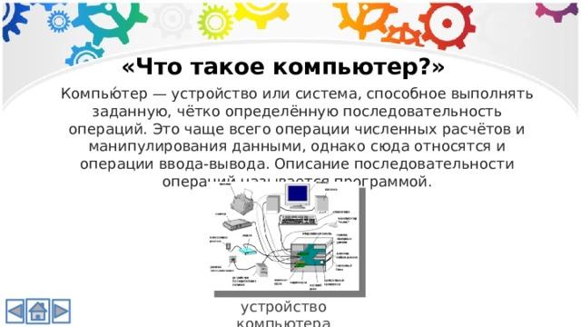 «Что такое компьютер?» Компью́тер — устройство или система, способное выполнять заданную, чётко определённую последовательность операций. Это чаще всего операции численных расчётов и манипулирования данными, однако сюда относятся и операции ввода-вывода. Описание последовательности операций называется программой. устройство компьютера
