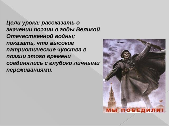 Цели урока: рассказать о значении поэзии в годы Великой Отечественной войны; показать, что высокие патриотические чувства в поэзии этого времени соединялись с глубоко личными переживаниями.