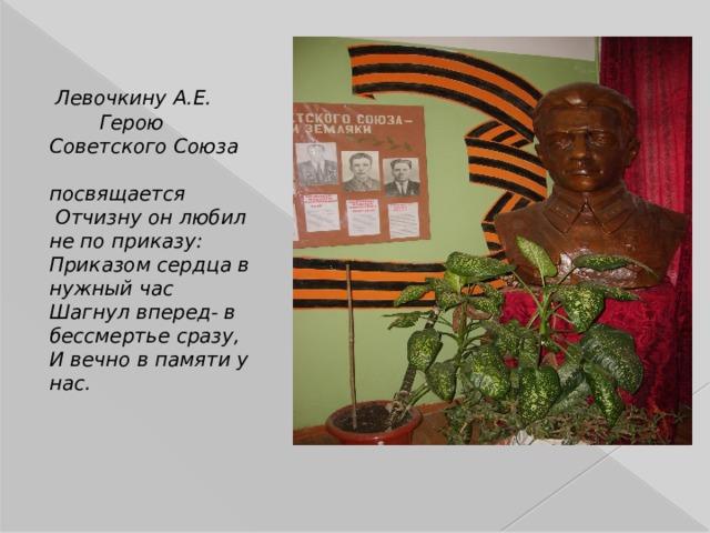 Левочкину А.Е.  Герою Советского Союза  посвящается  Отчизну он любил не по приказу: Приказом сердца в нужный час Шагнул вперед- в бессмертье сразу, И вечно в памяти у нас.