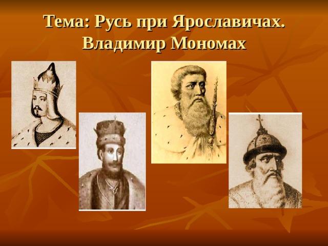 Тема: Русь при Ярославичах. Владимир Мономах
