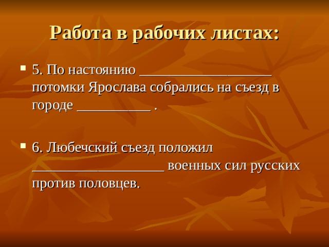 5. По настоянию __________________ потомки Ярослава собрались на съезд в городе __________ .  6. Любечский съезд положил __________________ военных сил русских против половцев.
