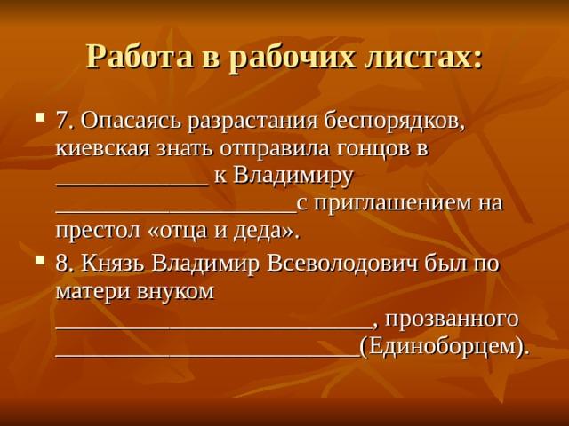 7. Опасаясь разрастания беспорядков, киевская знать отправила гонцов в ____________ к Владимиру ___________________с приглашением на престол «отца и деда». 8. Князь Владимир Всеволодович был по матери внуком _________________________, прозванного ________________________(Единоборцем).