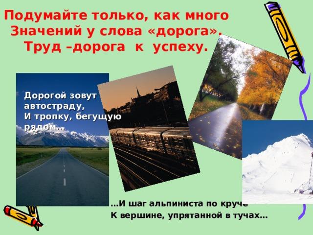 Подумайте только, как много  Значений у слова «дорога».  Труд –дорога к успеху. Дорогой зовут автостраду, И тропку, бегущую рядом… … И шаг альпиниста по круче К вершине, упрятанной в тучах…