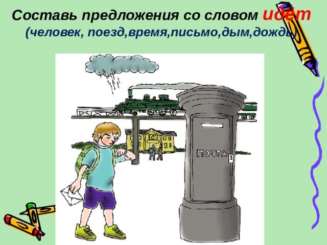 Составь предложения со словом идёт (человек, поезд,время,письмо,дым,дождь)