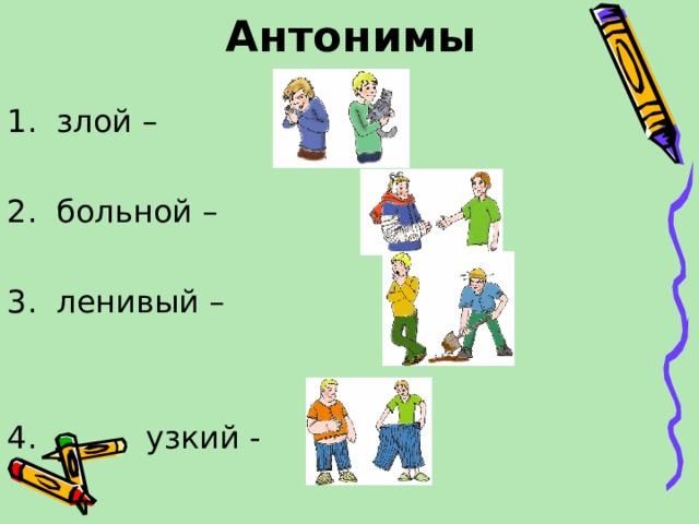 Антонимы 1. злой – 2. больной – 3. ленивый – 4. узкий -
