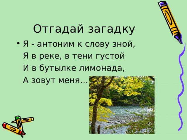 Отгадай загадку Я - антоним к слову зной,  Я в реке, в тени густой  И в бутылке лимонада,  А зовут меня…