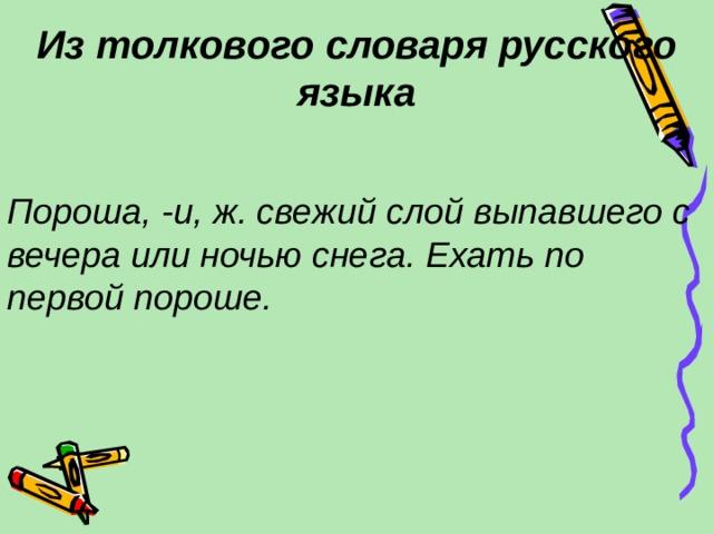 Из толкового словаря русского языка Пороша, -и, ж. свежий слой выпавшего с вечера или ночью снега. Ехать по первой пороше.