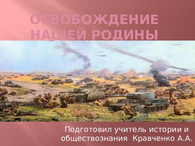 Освобождение нашей родины Подготовил учитель истории и обществознания Кравченко А.А.