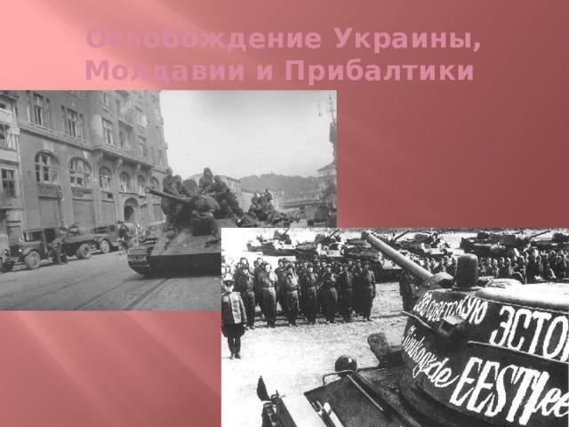Освобождение Украины, Молдавии и Прибалтики