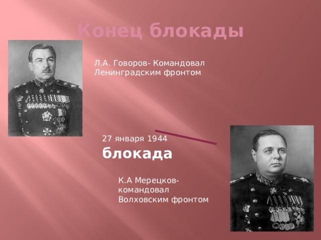 Конец блокады Л.А. Говоров- Командовал Ленинградским фронтом 27 января 1944 блокада К.А Мерецков- командовал Волховским фронтом