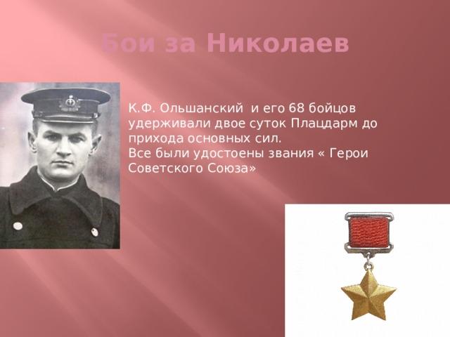 Бои за Николаев К.Ф. Ольшанский и его 68 бойцов удерживали двое суток Плацдарм до прихода основных сил. Все были удостоены звания « Герои Советского Союза»