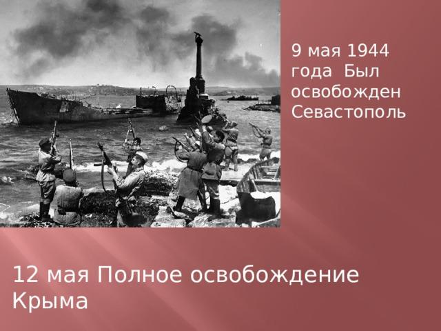 9 мая 1944 года Был освобожден Севастополь 12 мая Полное освобождение Крыма