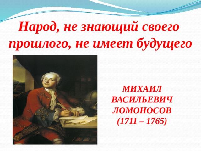 Народ,незнающийсвоего  прошлого, не имеетбудущего МИХАИЛ ВАСИЛЬЕВИЧ ЛОМОНОСОВ (1711 – 1765)